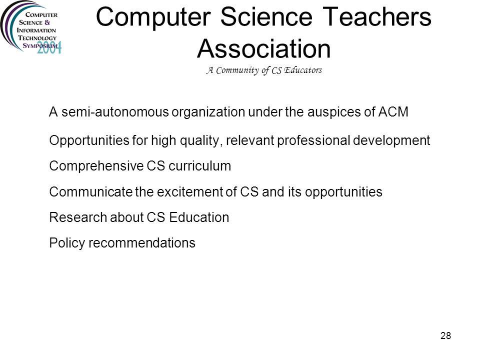 28 Computer Science Teachers Association A Community of CS Educators A semi-autonomous organization under the auspices of ACM Opportunities for high q