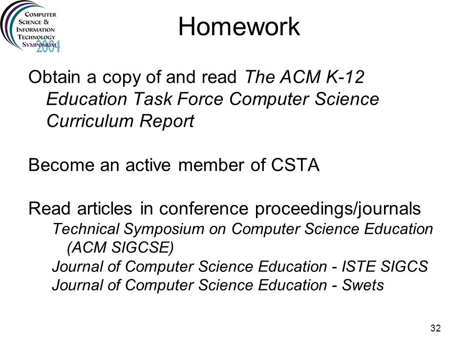 32 Homework Obtain a copy of and read The ACM K-12 Education Task Force Computer Science Curriculum Report Become an active member of CSTA Read articl