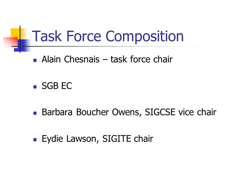 Task Force Composition Alain Chesnais – task force chair SGB EC Barbara Boucher Owens, SIGCSE vice chair Eydie Lawson, SIGITE chair