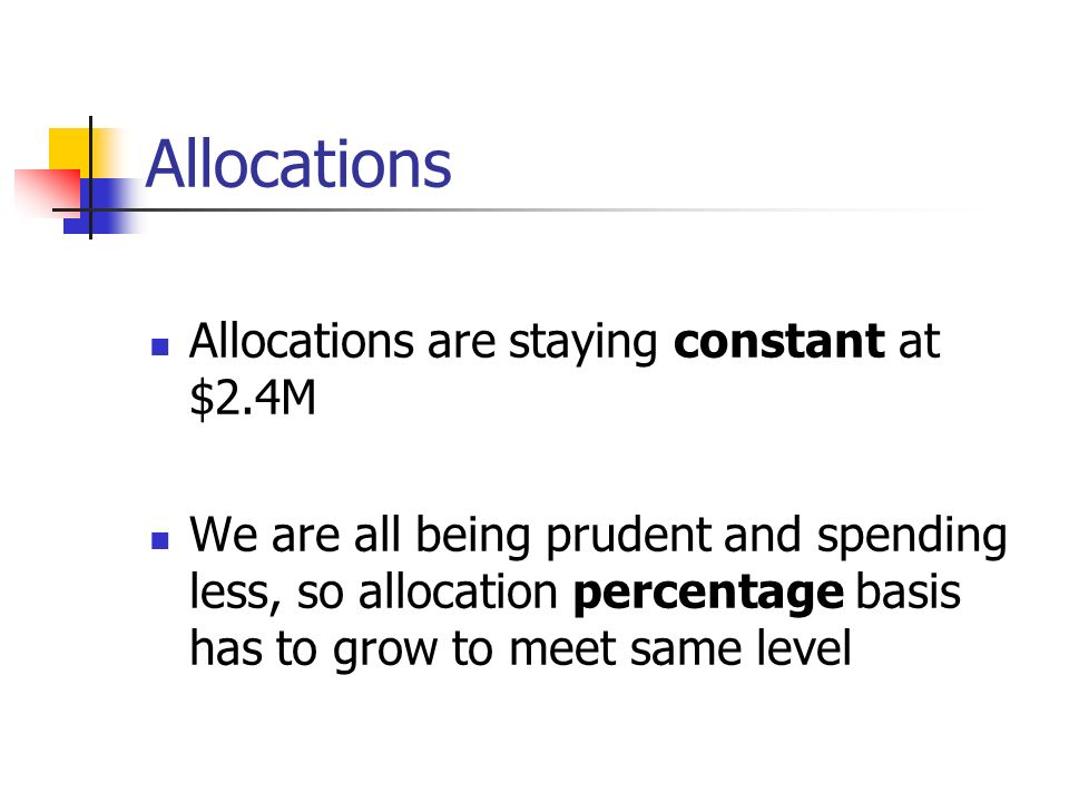 Allocations Allocations are staying constant at $2.4M We are all being prudent and spending less, so allocation percentage basis has to grow to meet same level