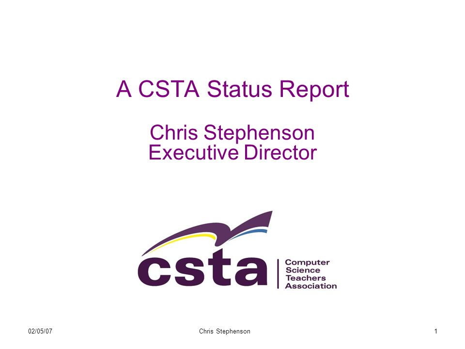 02/05/07Chris Stephenson1 A CSTA Status Report Chris Stephenson Executive Director