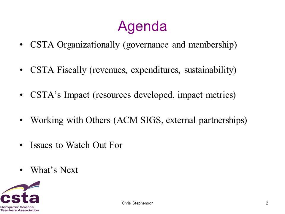 02/05/07Chris Stephenson2 Agenda CSTA Organizationally (governance and membership) CSTA Fiscally (revenues, expenditures, sustainability) CSTAs Impact