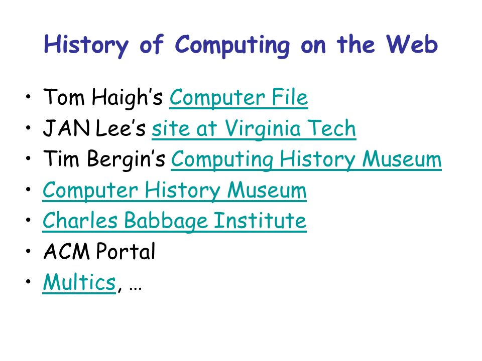 History of Computing on the Web Tom Haighs Computer FileComputer File JAN Lees site at Virginia Techsite at Virginia Tech Tim Bergins Computing History MuseumComputing History Museum Computer History Museum Charles Babbage Institute ACM Portal Multics, …Multics