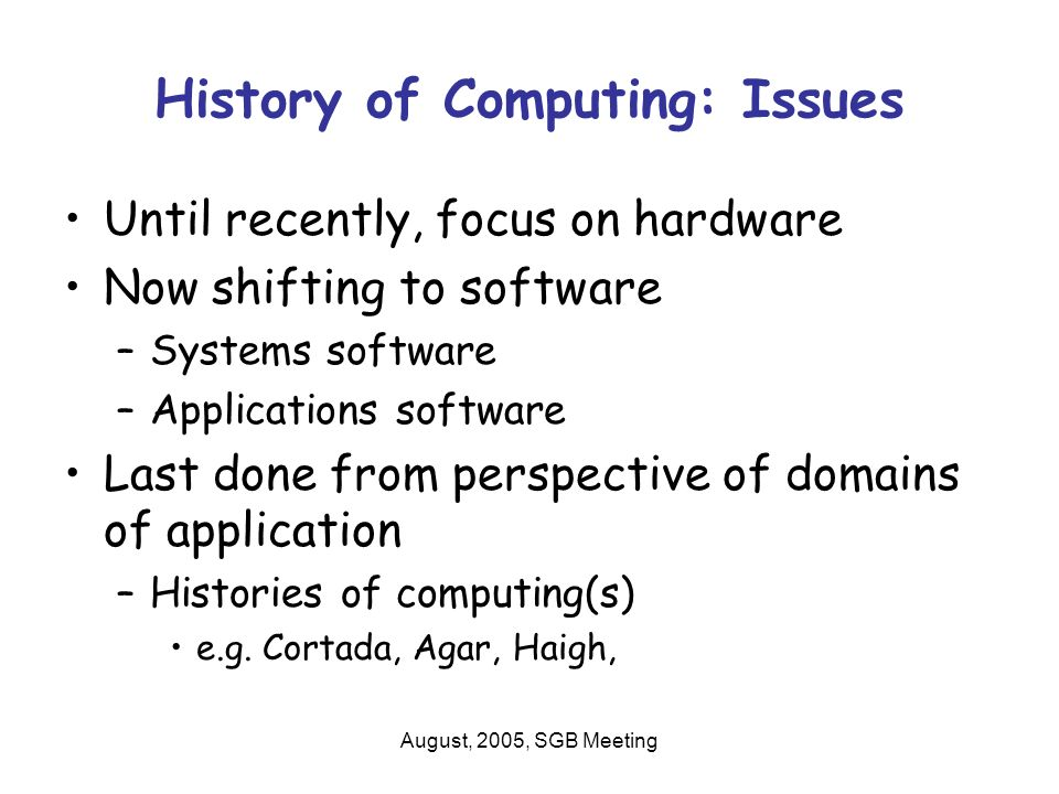 August, 2005, SGB Meeting History of Computing: Issues Until recently, focus on hardware Now shifting to software –Systems software –Applications software Last done from perspective of domains of application –Histories of computing(s) e.g.