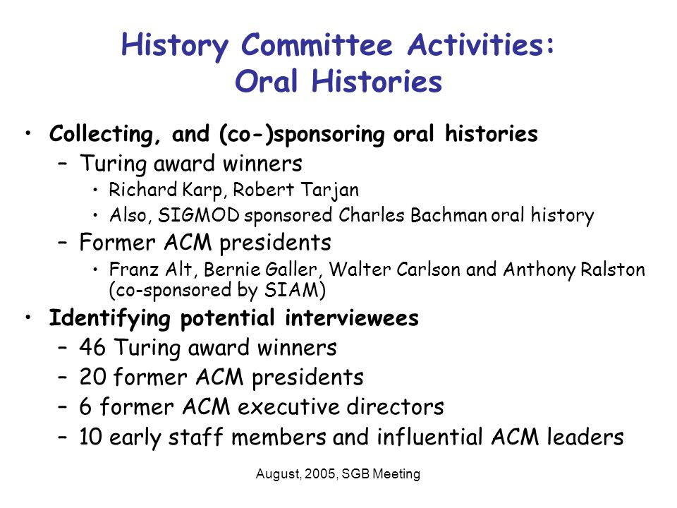 August, 2005, SGB Meeting History Committee Activities: Oral Histories Collecting, and (co-)sponsoring oral histories –Turing award winners Richard Karp, Robert Tarjan Also, SIGMOD sponsored Charles Bachman oral history –Former ACM presidents Franz Alt, Bernie Galler, Walter Carlson and Anthony Ralston (co-sponsored by SIAM) Identifying potential interviewees –46 Turing award winners –20 former ACM presidents –6 former ACM executive directors –10 early staff members and influential ACM leaders