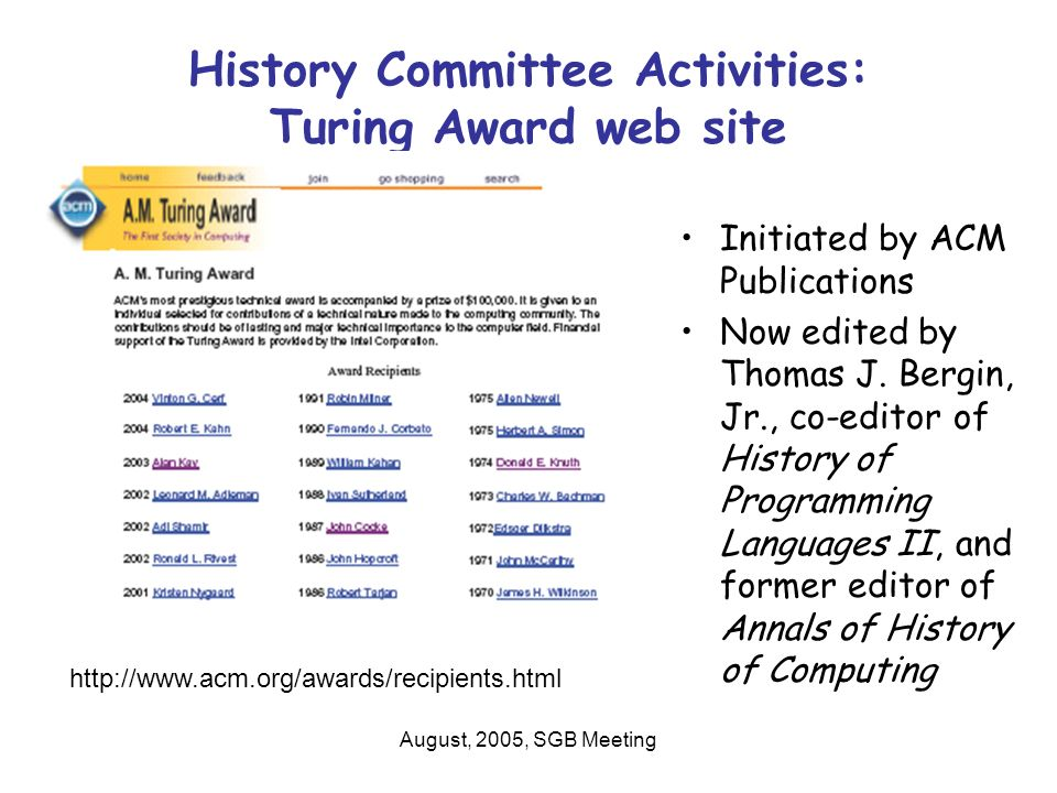 August, 2005, SGB Meeting Other History Committee Activities ACM History website –This will allow us to link to historical information and SIG activities ACM Archive Project –Archiving files as ACM moves its headquarters National Museum of American History Digitization –Transcripts of ACM Presidents Franz Alt, Herb Grosch, Alton Householder, Harry Huskey, and John Mauchly, and ACM influential leader Paul Armer, along with a round-table discussion at an ACM conference in 1967.