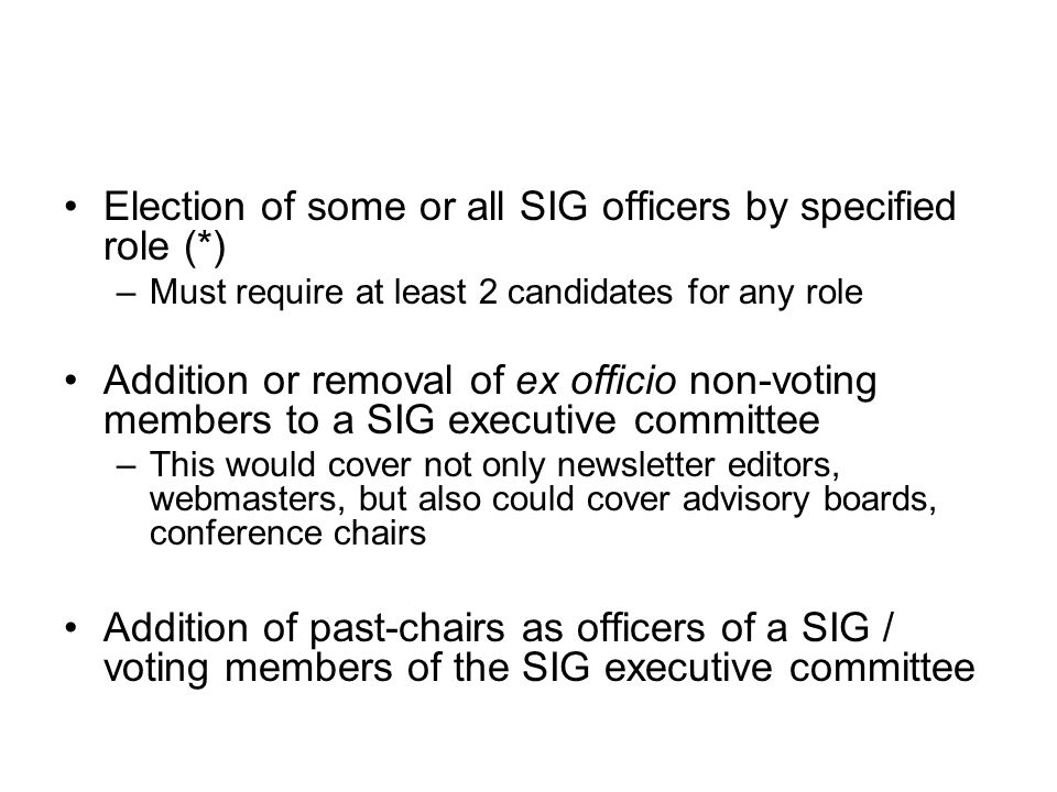 Election of some or all SIG officers by specified role (*) –Must require at least 2 candidates for any role Addition or removal of ex officio non-voting members to a SIG executive committee –This would cover not only newsletter editors, webmasters, but also could cover advisory boards, conference chairs Addition of past-chairs as officers of a SIG / voting members of the SIG executive committee