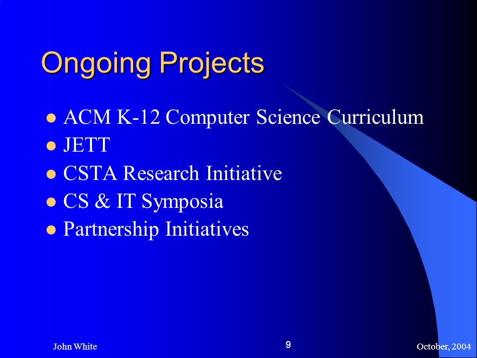 October, 2004 John White 9 Ongoing Projects ACM K-12 Computer Science Curriculum JETT CSTA Research Initiative CS & IT Symposia Partnership Initiatives