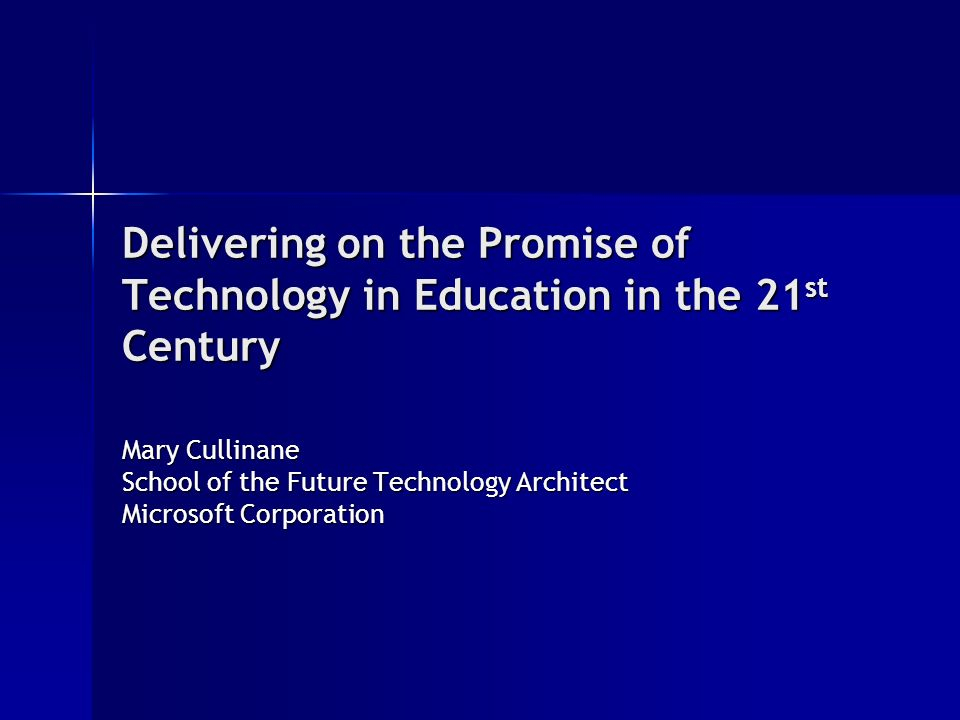 Delivering on the Promise of Technology in Education in the 21 st Century Mary Cullinane School of the Future Technology Architect Microsoft Corporation