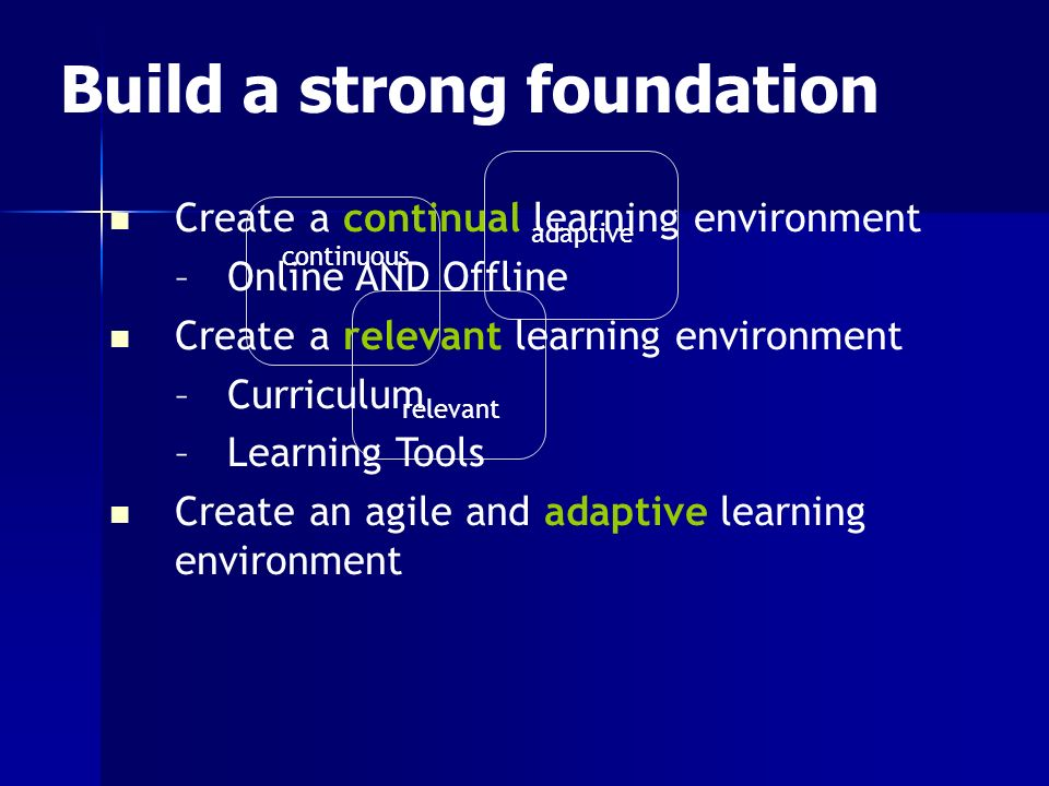 continuous relevant adaptive Create a continual learning environment –Online AND Offline Create a relevant learning environment –Curriculum –Learning Tools Create an agile and adaptive learning environment Build a strong foundation