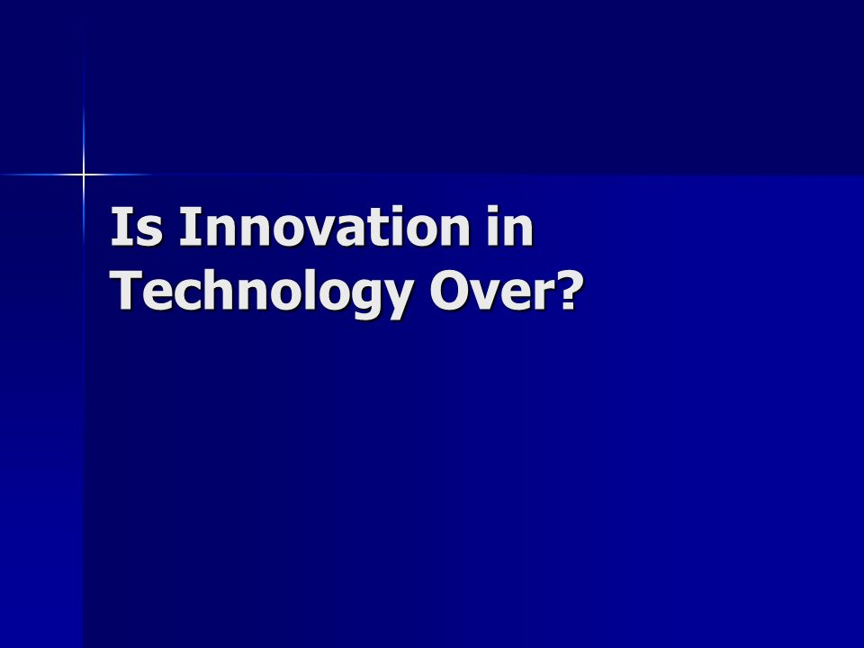 Is Innovation in Technology Over