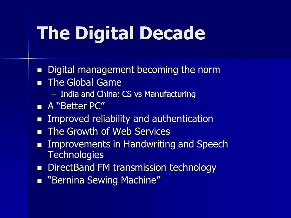 The Digital Decade Digital management becoming the norm Digital management becoming the norm The Global Game The Global Game –India and China: CS vs Manufacturing A Better PC A Better PC Improved reliability and authentication Improved reliability and authentication The Growth of Web Services The Growth of Web Services Improvements in Handwriting and Speech Technologies Improvements in Handwriting and Speech Technologies DirectBand FM transmission technology DirectBand FM transmission technology Bernina Sewing Machine Bernina Sewing Machine