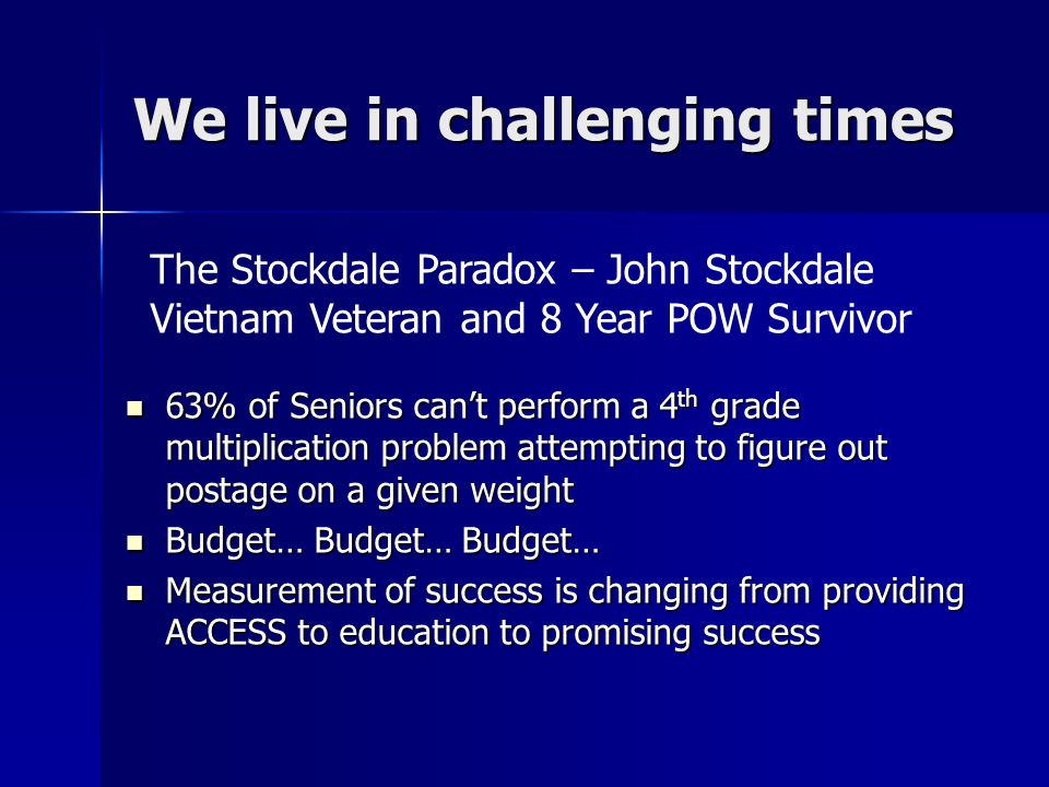 We live in challenging times 63% of Seniors cant perform a 4 th grade multiplication problem attempting to figure out postage on a given weight 63% of Seniors cant perform a 4 th grade multiplication problem attempting to figure out postage on a given weight Budget… Budget… Budget… Budget… Budget… Budget… Measurement of success is changing from providing ACCESS to education to promising success Measurement of success is changing from providing ACCESS to education to promising success The Stockdale Paradox – John Stockdale Vietnam Veteran and 8 Year POW Survivor