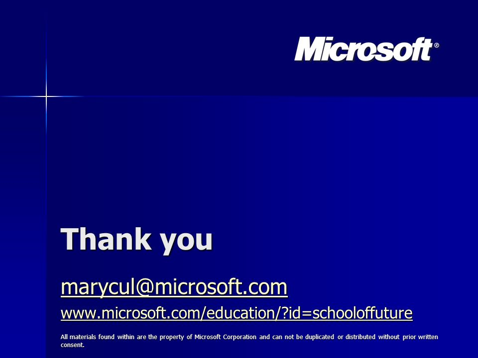 Thank you marycul@microsoft.com www.microsoft.com/education/ id=schooloffuture All materials found within are the property of Microsoft Corporation and can not be duplicated or distributed without prior written consent.