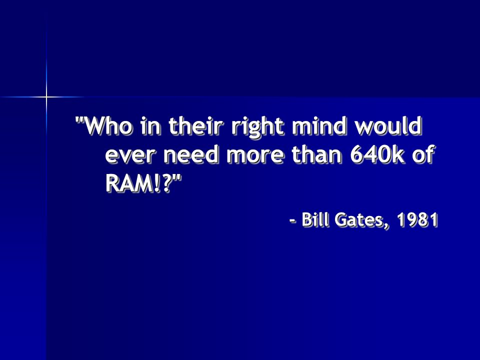 Who in their right mind would ever need more than 640k of RAM! - Bill Gates, 1981 Who in their right mind would ever need more than 640k of RAM! - Bill Gates, 1981