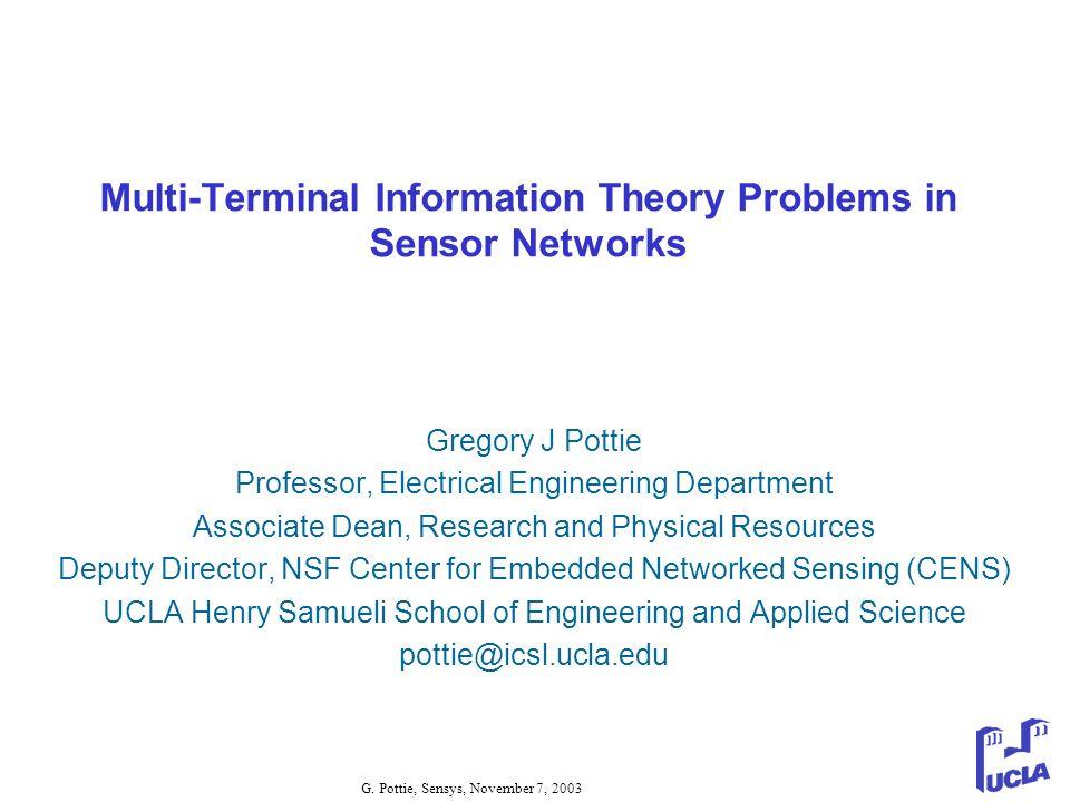 G. Pottie, Sensys, November 7, 2003 Multi-Terminal Information Theory Problems in Sensor Networks Gregory J Pottie Professor, Electrical Engineering D