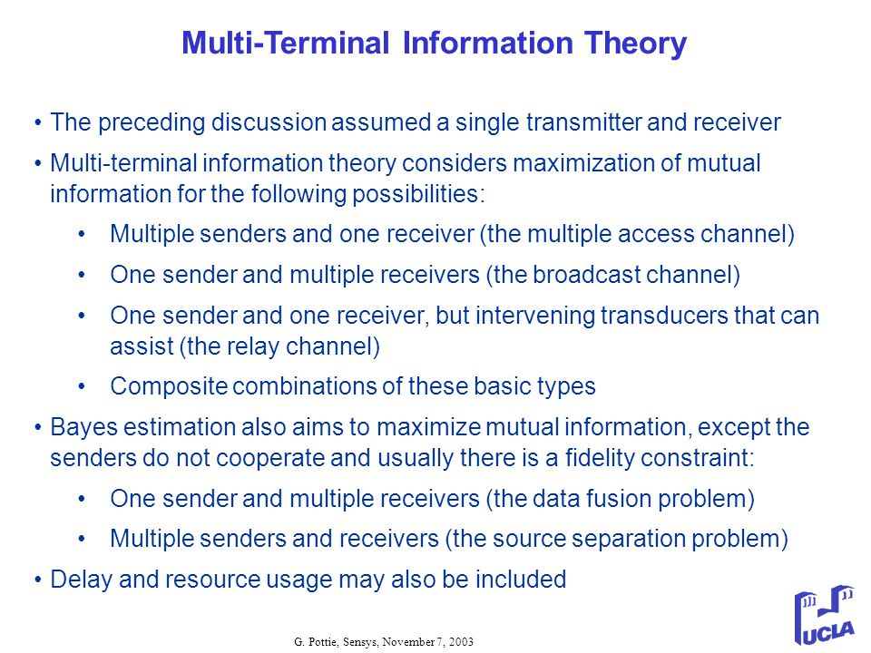 G. Pottie, Sensys, November 7, 2003 Multi-Terminal Information Theory The preceding discussion assumed a single transmitter and receiver Multi-termina