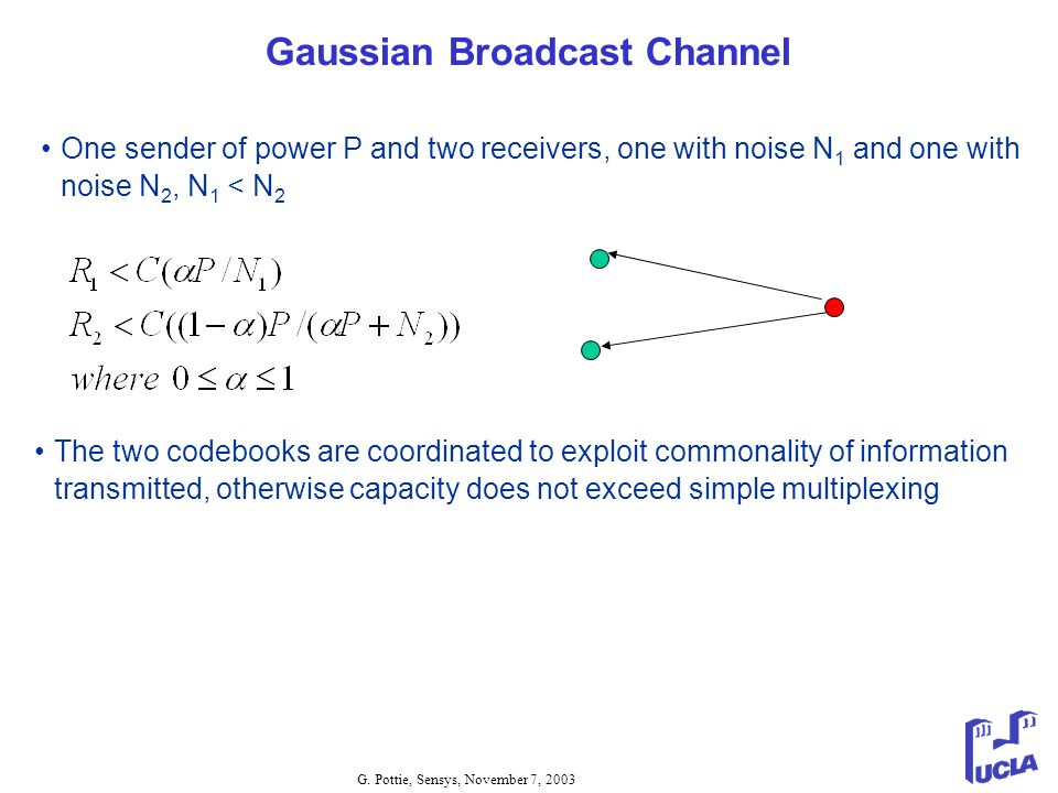 G. Pottie, Sensys, November 7, 2003 Gaussian Broadcast Channel One sender of power P and two receivers, one with noise N 1 and one with noise N 2, N 1