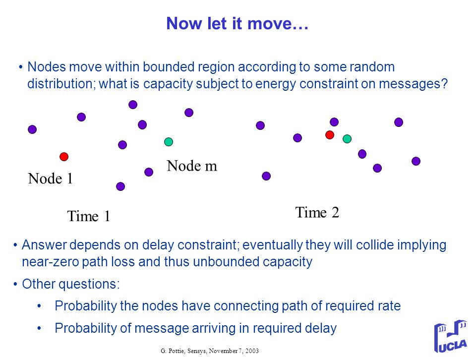 G. Pottie, Sensys, November 7, 2003 Now let it move… Nodes move within bounded region according to some random distribution; what is capacity subject