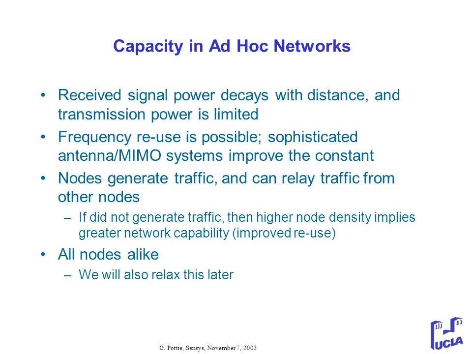 G. Pottie, Sensys, November 7, 2003 Capacity in Ad Hoc Networks Received signal power decays with distance, and transmission power is limited Frequenc