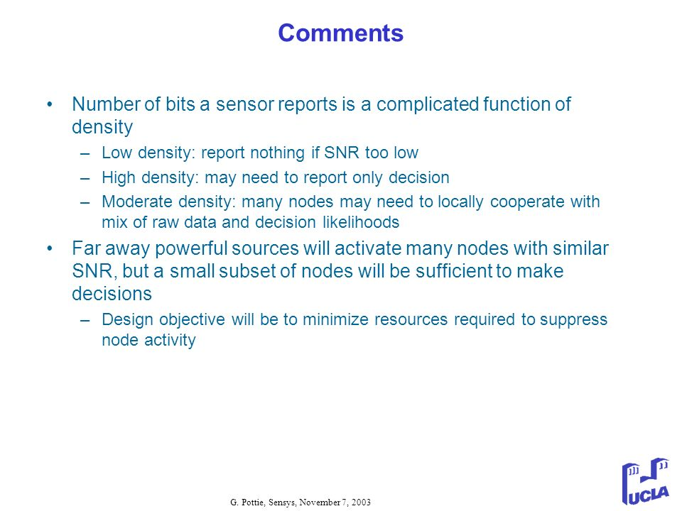 G. Pottie, Sensys, November 7, 2003 Comments Number of bits a sensor reports is a complicated function of density –Low density: report nothing if SNR