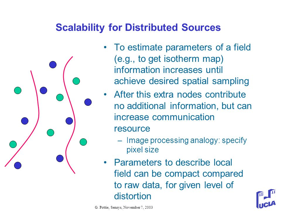 G. Pottie, Sensys, November 7, 2003 Scalability for Distributed Sources To estimate parameters of a field (e.g., to get isotherm map) information incr