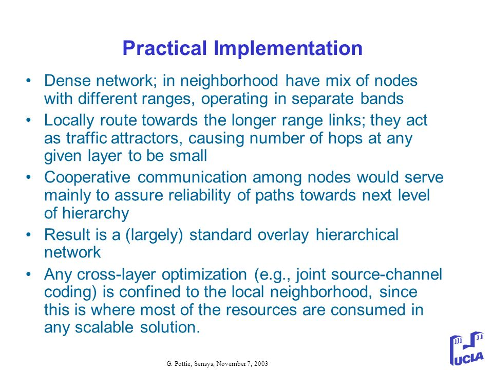 G. Pottie, Sensys, November 7, 2003 Practical Implementation Dense network; in neighborhood have mix of nodes with different ranges, operating in sepa