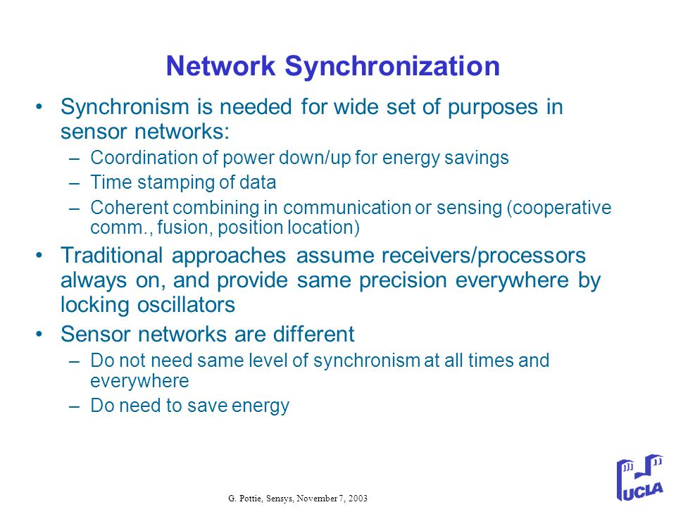 G. Pottie, Sensys, November 7, 2003 Network Synchronization Synchronism is needed for wide set of purposes in sensor networks: –Coordination of power