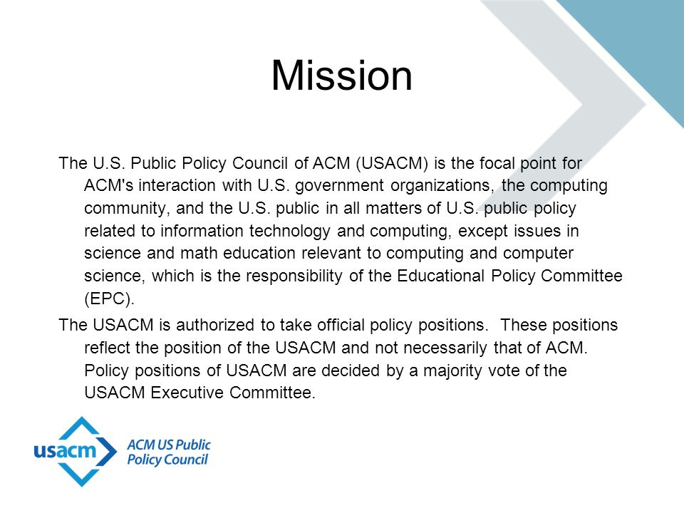 Mission The U.S. Public Policy Council of ACM (USACM) is the focal point for ACM's interaction with U.S. government organizations, the computing commu