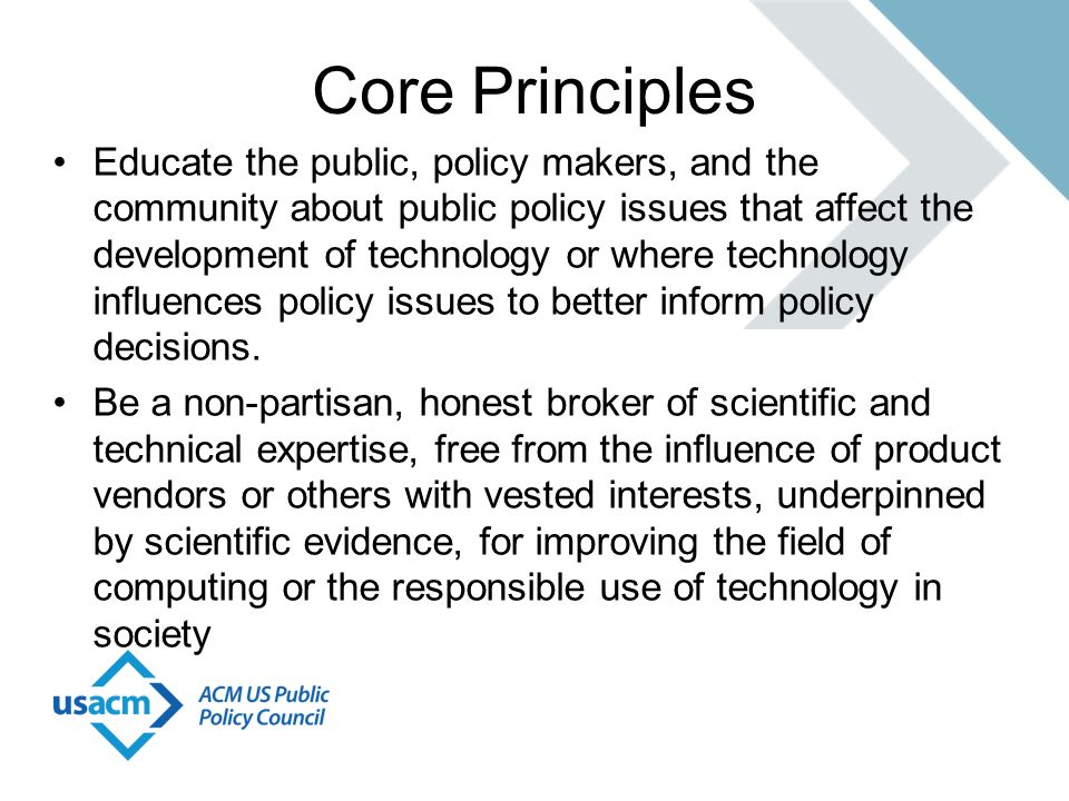 Core Principles Educate the public, policy makers, and the community about public policy issues that affect the development of technology or where tec