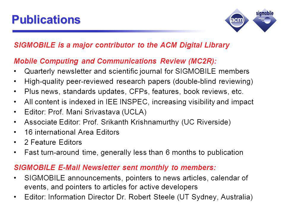 Publications SIGMOBILE is a major contributor to the ACM Digital Library Mobile Computing and Communications Review (MC2R): Quarterly newsletter and scientific journal for SIGMOBILE members High-quality peer-reviewed research papers (double-blind reviewing) Plus news, standards updates, CFPs, features, book reviews, etc.