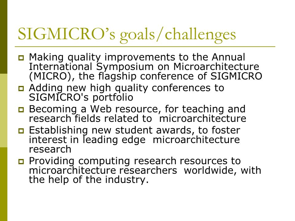 SIGMICROs goals/challenges Making quality improvements to the Annual International Symposium on Microarchitecture (MICRO), the flagship conference of