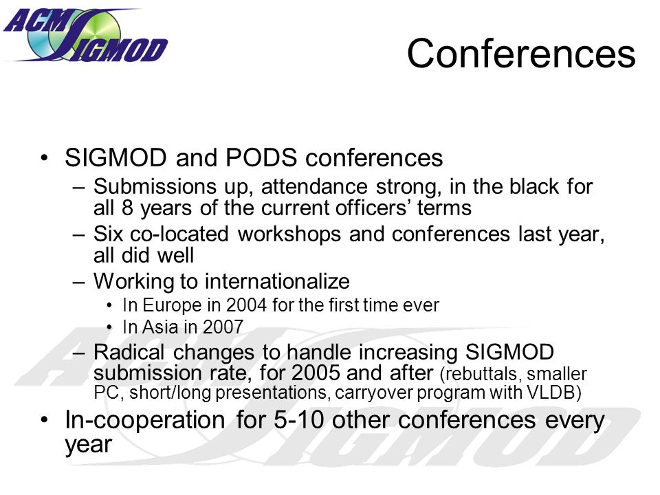 Conferences SIGMOD and PODS conferences –Submissions up, attendance strong, in the black for all 8 years of the current officers terms –Six co-located