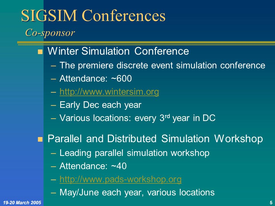 19-20 March 20055 SIGSIM Conferences Co-sponsor n Winter Simulation Conference –The premiere discrete event simulation conference –Attendance: ~600 –h
