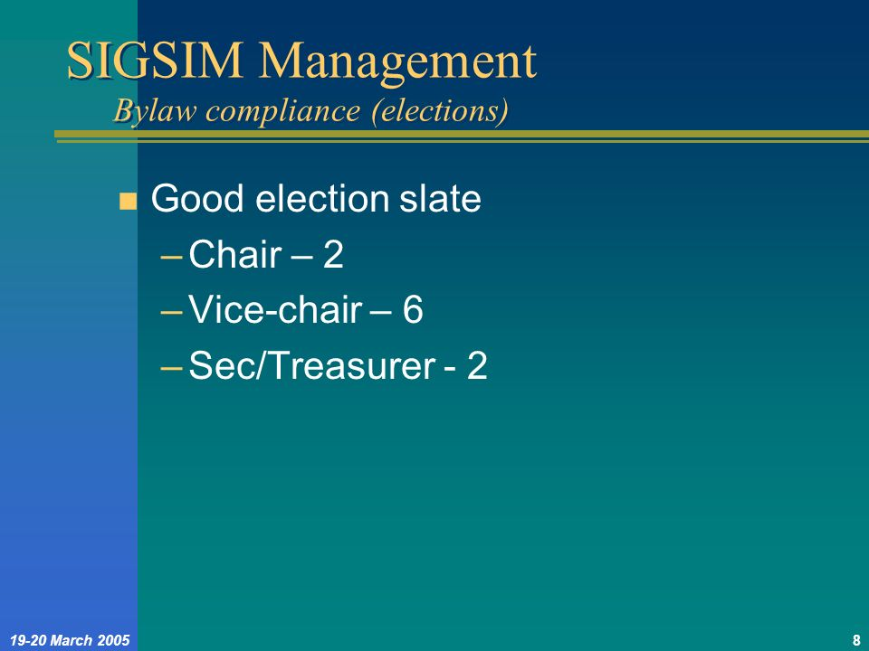 19-20 March 20058 SIGSIM Management Bylaw compliance (elections) n Good election slate –Chair – 2 –Vice-chair – 6 –Sec/Treasurer - 2