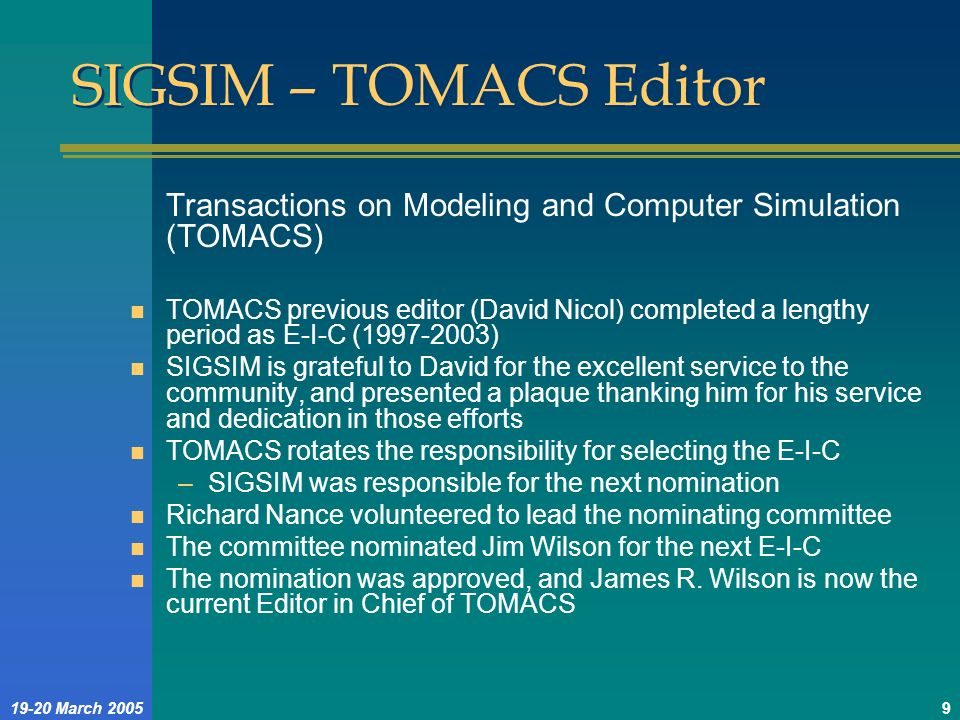 19-20 March 20059 SIGSIM – TOMACS Editor Transactions on Modeling and Computer Simulation (TOMACS) n TOMACS previous editor (David Nicol) completed a