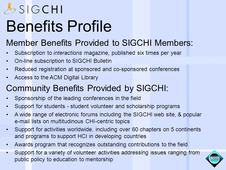 Benefits Profile Member Benefits Provided to SIGCHI Members: Subscription to interactions magazine, published six times per year On-line subscription to SIGCHI Bulletin Reduced registration at sponsored and co-sponsored conferences Access to the ACM Digital Library Community Benefits Provided by SIGCHI: Sponsorship of the leading conferences in the field Support for students - student volunteer and scholarship programs A wide range of electronic forums including the SIGCHI web site, & popular e-mail lists on multitudinous CHI-centric topics Support for activities worldwide, including over 60 chapters on 5 continents and programs to support HCI in developing countries Awards program that recognizes outstanding contributions to the field Support for a variety of volunteer activities addressing issues ranging from public policy to education to mentorship