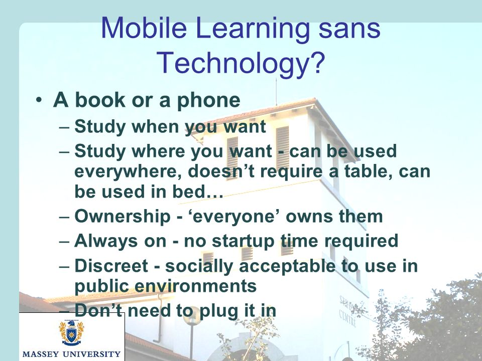 Mobile Learning sans Technology? A book or a phone –Study when you want –Study where you want - can be used everywhere, doesnt require a table, can be