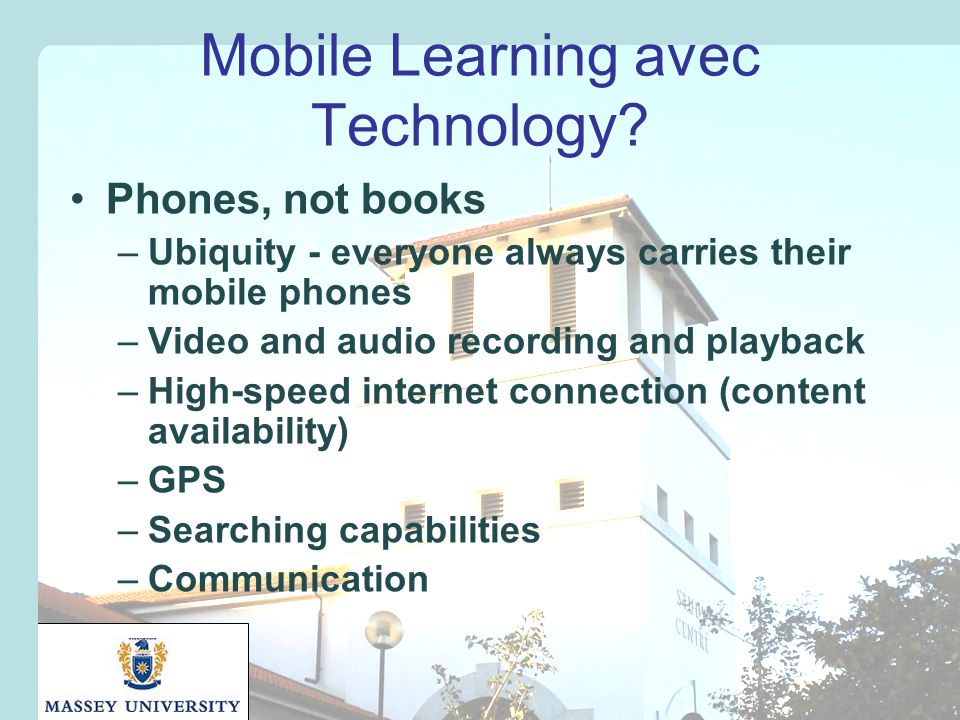 Mobile Learning avec Technology? Phones, not books –Ubiquity - everyone always carries their mobile phones –Video and audio recording and playback –Hi