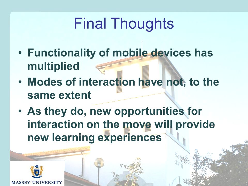 Final Thoughts Functionality of mobile devices has multiplied Modes of interaction have not, to the same extent As they do, new opportunities for interaction on the move will provide new learning experiences