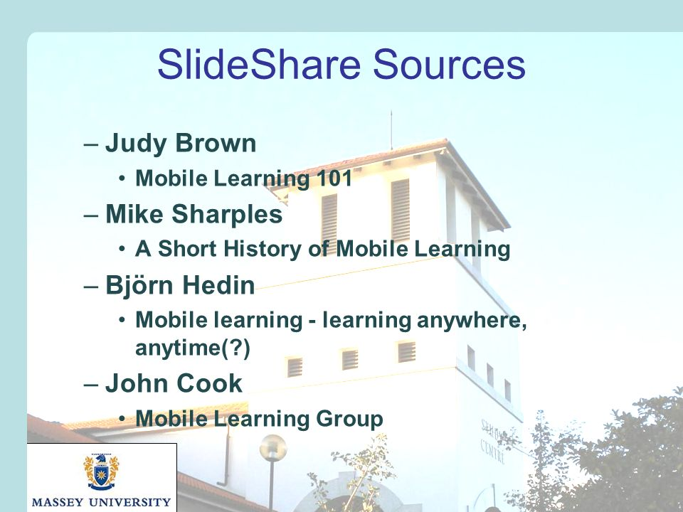 SlideShare Sources –Judy Brown Mobile Learning 101 –Mike Sharples A Short History of Mobile Learning –Björn Hedin Mobile learning - learning anywhere, anytime( ) –John Cook Mobile Learning Group