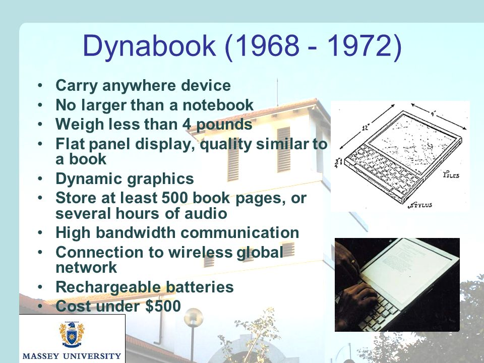 Dynabook (1968 - 1972) Carry anywhere device No larger than a notebook Weigh less than 4 pounds Flat panel display, quality similar to a book Dynamic graphics Store at least 500 book pages, or several hours of audio High bandwidth communication Connection to wireless global network Rechargeable batteries Cost under $500