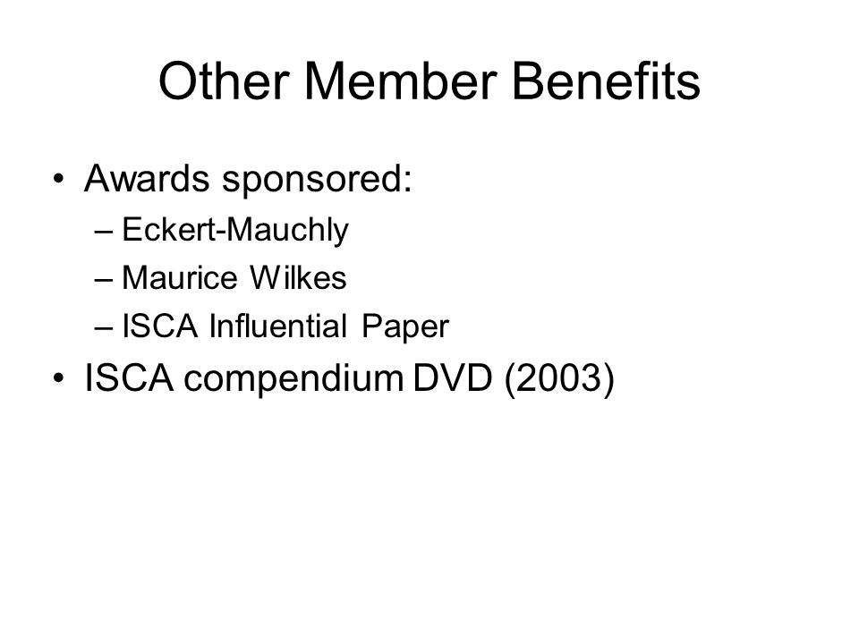 Other Member Benefits Awards sponsored: –Eckert-Mauchly –Maurice Wilkes –ISCA Influential Paper ISCA compendium DVD (2003)