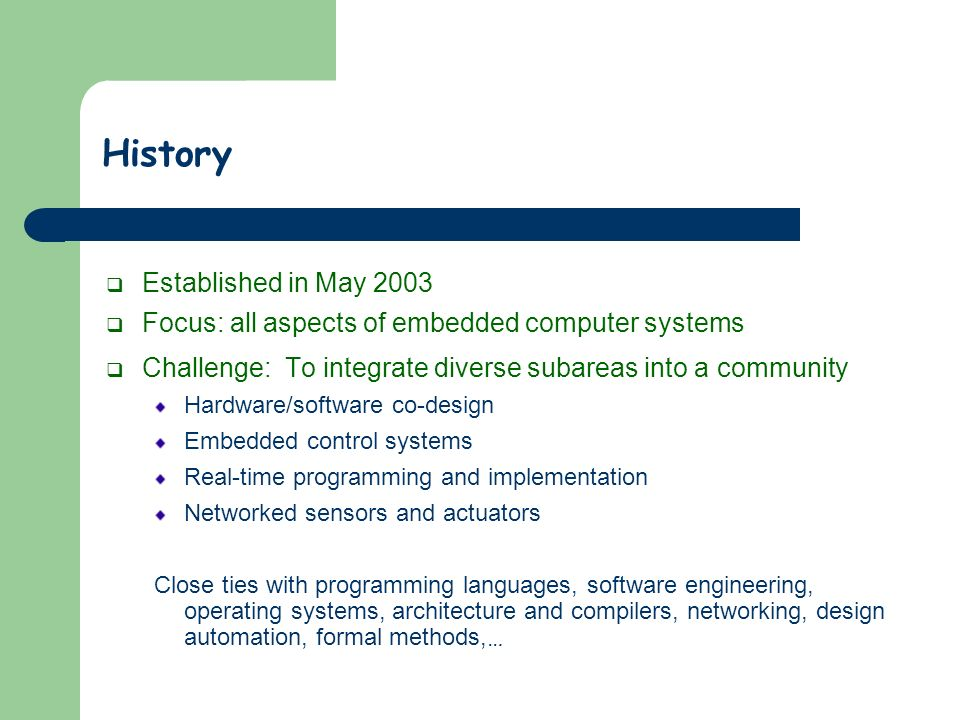 History Established in May 2003 Focus: all aspects of embedded computer systems Challenge: To integrate diverse subareas into a community Hardware/software co-design Embedded control systems Real-time programming and implementation Networked sensors and actuators Close ties with programming languages, software engineering, operating systems, architecture and compilers, networking, design automation, formal methods, …