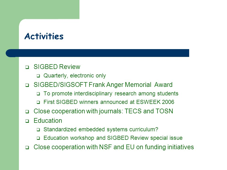 Activities SIGBED Review Quarterly, electronic only SIGBED/SIGSOFT Frank Anger Memorial Award To promote interdisciplinary research among students First SIGBED winners announced at ESWEEK 2006 Close cooperation with journals: TECS and TOSN Education Standardized embedded systems curriculum.