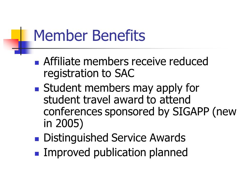Member Benefits Affiliate members receive reduced registration to SAC Student members may apply for student travel award to attend conferences sponsored by SIGAPP (new in 2005) Distinguished Service Awards Improved publication planned