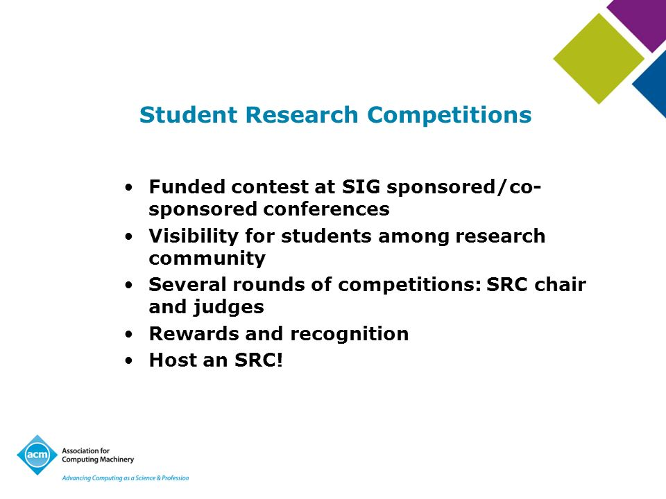 Student Research Competitions Funded contest at SIG sponsored/co- sponsored conferences Visibility for students among research community Several round