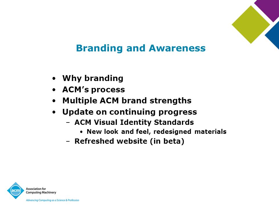 Branding and Awareness Why branding ACMs process Multiple ACM brand strengths Update on continuing progress –ACM Visual Identity Standards New look an