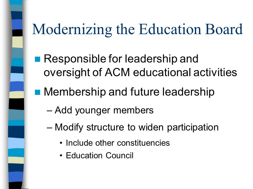 Modernizing the Education Board Responsible for leadership and oversight of ACM educational activities Membership and future leadership –Add younger members –Modify structure to widen participation Include other constituencies Education Council