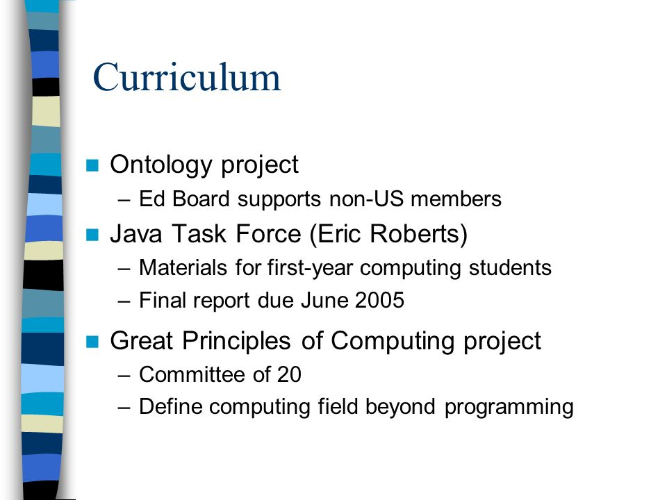 Curriculum Ontology project –Ed Board supports non-US members Java Task Force (Eric Roberts) –Materials for first-year computing students –Final report due June 2005 Great Principles of Computing project –Committee of 20 –Define computing field beyond programming